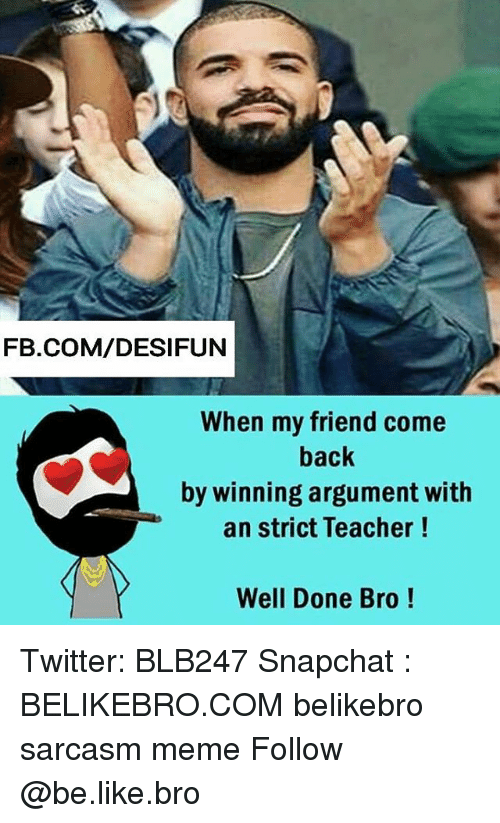 argumentative: FB.COM/DESIFUN  When my friend come  back  by winning argument with  an strict Teacher!  Well Done Bro! Twitter: BLB247 Snapchat : BELIKEBRO.COM belikebro sarcasm meme Follow @be.like.bro