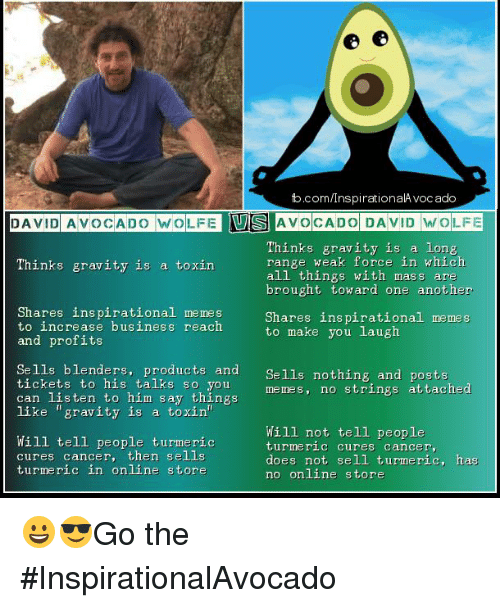 """Inspirational Memes: fb.com/InspirationalA vocado  DAVID AVOCADO WOLFEUIS AVOCADO DAVID WOLFE  Thinks gravity is a long  range weak force in which  all things with mass are  brought toward one another  Thinks gravity is a toxin  Shares inspirational memes  to increase business reach  and profits  Shares inspirational memes  to make you laug)h  Sells blenders, products and Se1ls nothing and posta  Lckets to nis ta lks so you  can listen to him say things  Sells nothing and posts  memes, no strings attached  like """"gravity is a toxin""""  Will tell people turmeric  cures cancer, then sells  turmeric in online store  Will not tell people  ture ric cures cancer,  does not sell turmeric, has  no online store 😀😎Go the #InspirationalAvocado"""