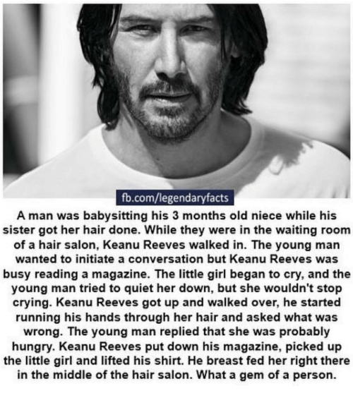 Crying, Hungry, and fb.com: fb.com/legendaryfacts  A man was babysitting his 3 months old niece while his  sister got her hair done. While they were in the waiting room  of a hair salon, Keanu Reeves walked in. The young man  wanted to initiate a conversation but Keanu Reeves was  busy reading a magazine. The little girl began to cry, and the  young man tried to quiet her down, but she wouldn't stop  crying. Keanu Reeves got up and walked over, he started  running his hands through her hair and asked what was  wrong. The young man replied that she was probably  hungry. Keanu Reeves put down his magazine, picked up  the little girl and lifted his shirt. He breast fed her right there  in the middle of the hair salon. What a gem of a person.
