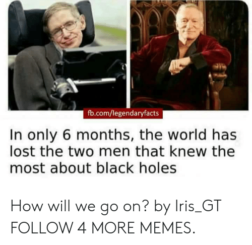 black holes: fb.com/legendaryfacts  In only 6 months, the world has  lost the two men that knew the  most about black holes How will we go on? by Iris_GT FOLLOW 4 MORE MEMES.