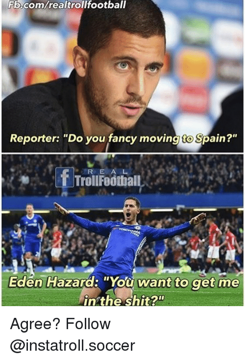 "you fancy: Fb.com/realtrollfootball  Reporter: ""Do you fancy moving to Spain?""  f R E  A  Trol Football  Eden Hazard: ""You want to get me  in the shit? Agree? Follow @instatroll.soccer"