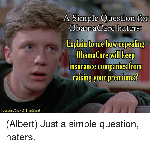 insurance companies: fb.com/Sick Of The Slant  A Simple Question for  ObamaCare haters:  Explain to me how repealing  ObamaCare will keep  insurance companies from  raising your premiums? (Albert)  Just a simple question, haters.