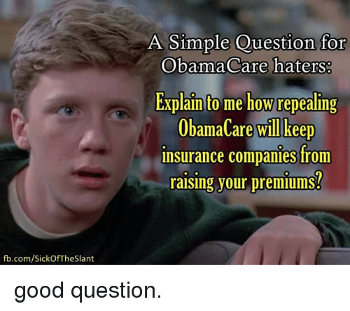 insurance companies: fb.com/SickOf The Slant  A Simple Question for  ObamaCare haters:  Explain to me how repealing  ObamaCare will keep  insurance companies from  raising your premiums? good question.