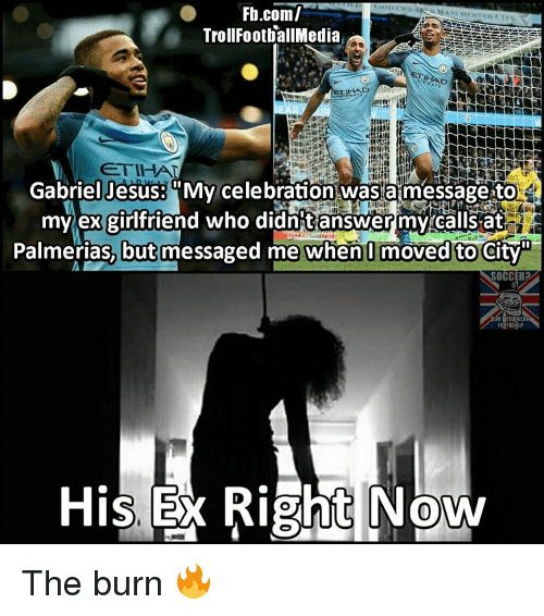 "Memes, 🤖, and Gabriel: Fb.com/  Troll FootballMedia  Gabriel Jesus: My celebration wasta message to  my ex girlfriend who didntanswer my calls at  Palmerias, but messaged me when moved to City""  His Right Now The burn 🔥"