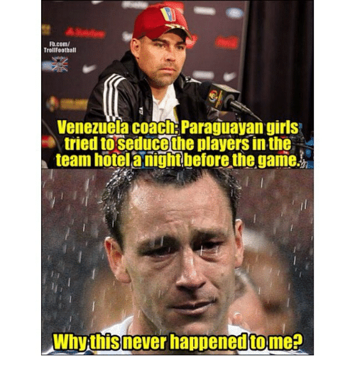 Girls, Memes, and The Game: Fb.com/  TrollFootball  Venezuela coach: Paraguayan girls  tried to seducethe players in the  team hotel anight betore the game  Why thisnever happenedtome?