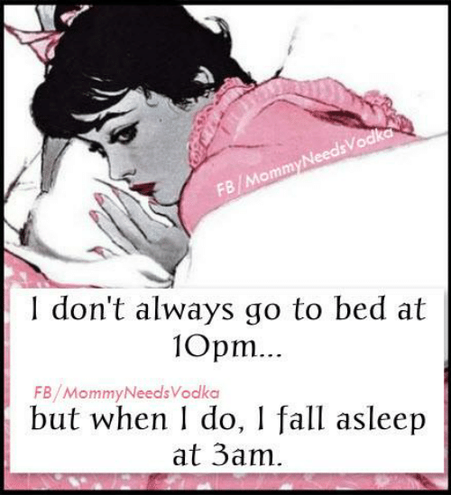 Dont Always: FB/MommyNeedsVodka  don't always go to bed at  10pm.  FB/MommyNeedsVodka  but when do, I fall asleep  at 3am