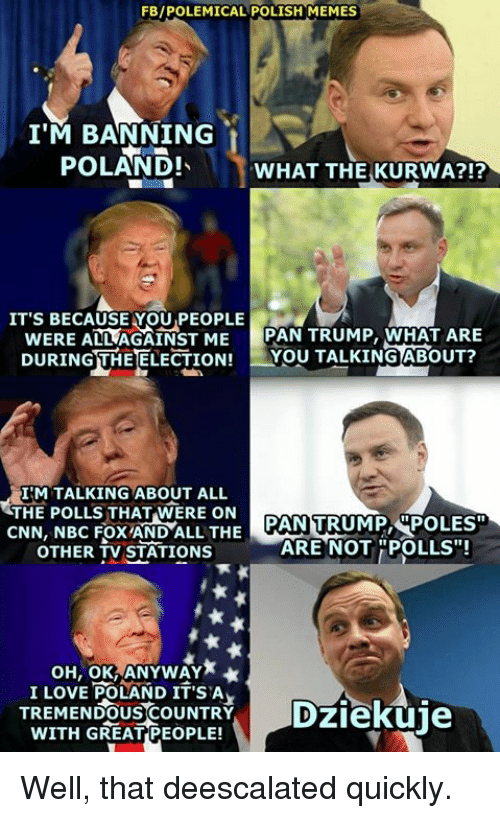 "Polish Meme: FB/POLEMICAL POLISH MEMES  I'M BANNING  POLAND!  WHAT THE KURWA?!?  IT'S BECAUSE YOU PEOPLE  WERE ALLAGAINST ME  PAN TRUMP, WHAT ARE  DURINGUHEELECTION! You TALKING ABOUT?  ILM TALKING ABOUT ALL  THE POLLS THAT WERE ON  CNN, NBC Fox AND ALL THE  ARE NOT ""POLLS""!  OTHER TV STATIONS  OH, OK ANYWAY  I LOVE POLAND IT'S A  WITH GREAT COUNTRY  Dziekuje  TREMENDOUS PEOPLE! Well, that deescalated quickly."