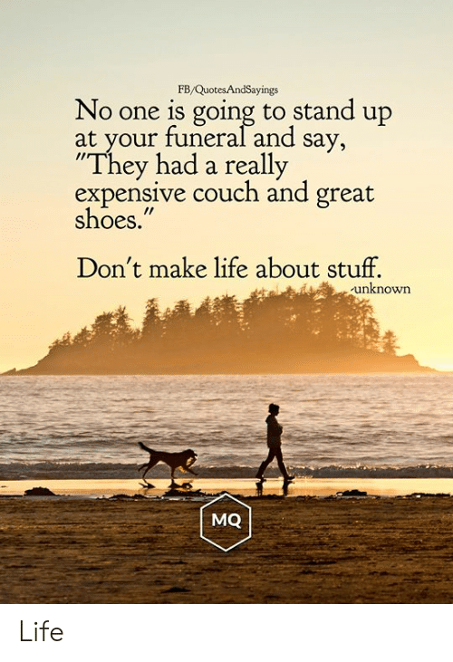 "Life, Shoes, and Couch: FB/QuotesAndSayings  No one is going to stand up  at your funeral and say,  ""They had a really  expensive couch and great  shoes.""  Don't make life about stuff.  unknown  MQ Life"