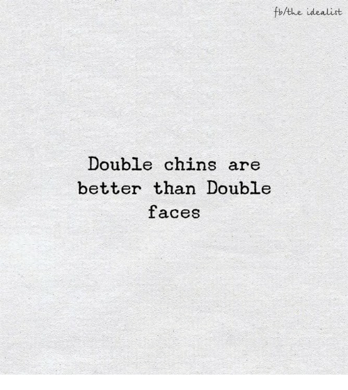 Double, Chins, and Idealist: fb/the idealist  Double chins are  better than Double  faces