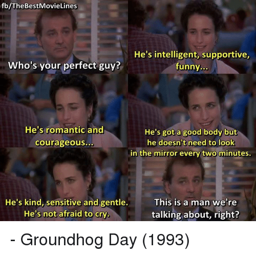 groundhog: fb/TheBestMovieLines  He's intelligent, supportive,  funny...  Who's your perfect guy?  He's romantic and  He's got a good body but  he doesn't need to look  in the mirror every two minutes.  courageous...  He's kind, sensitive and gentle.  He's not afraid to cry  This is a man we're  talking about, right? - Groundhog Day (1993)