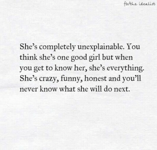 She Will: fbAthe idealist  She's completely unexplainable. You  think she's one good girl but when  you get to know her, she's everything.  She's crazy, funny, honest and you'll  never know what she will do next.