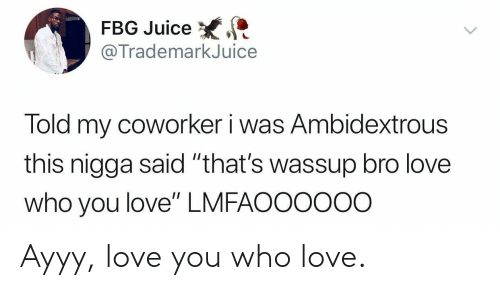 "Juice, Love, and Who: FBG Juice  @TrademarkJuice  Told my coworker i was Ambidextrous  this nigga said ""that's wassup bro love  who you love"" LMFAOO0ooo Ayyy, love you who love."