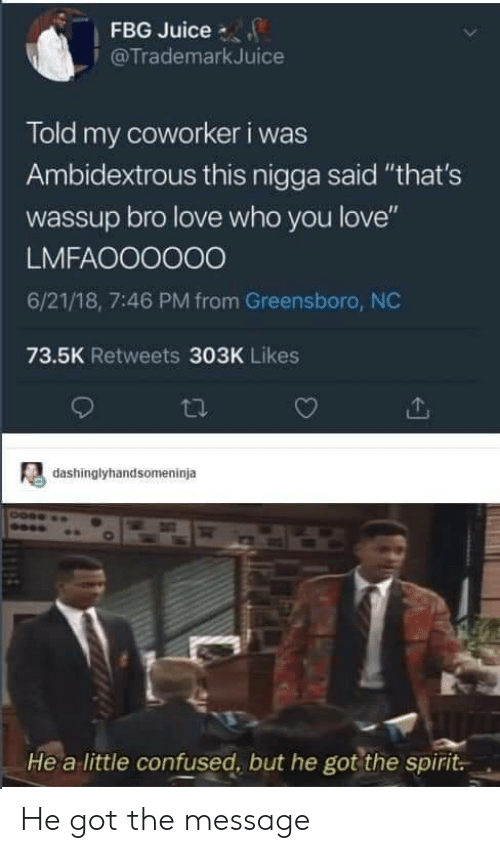 "Confused, Juice, and Love: FBG Juice  @TrademarkJuice  Told my coworker i was  Ambidextrous this nigga said ""that's  wassup bro love who you love""  LMFAOO0000  6/21/18, 7:46 PM from Greensboro, NC  73.5K Retweets 303K Likes  dashinglyhandsomeninja  He a little confused, but he got the spirit. He got the message"