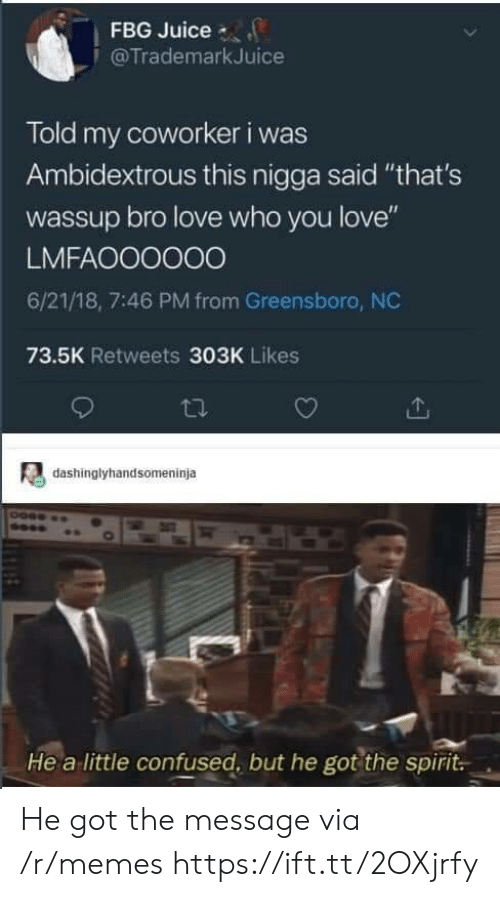 "Confused, Juice, and Love: FBG Juice  @TrademarkJuice  Told my coworker i was  Ambidextrous this nigga said ""that's  wassup bro love who you love""  LMFAOO0000  6/21/18, 7:46 PM from Greensboro, NC  73.5K Retweets 303K Likes  dashinglyhandsomeninja  He a little confused, but he got the spirit. He got the message via /r/memes https://ift.tt/2OXjrfy"