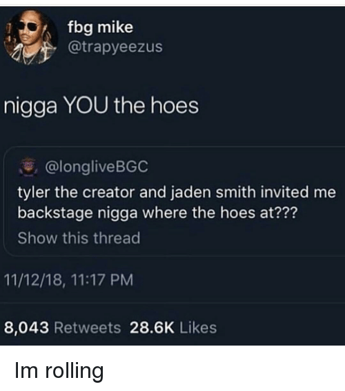 where the hoes at: fbg mike  @trapyeezus  nigga YOU the hoes  @longliveBGC  tyler the creator and jaden smith invited me  backstage nigga where the hoes at???  Show this thread  11/12/18, 11:17 PM  8,043 Retweets 28.6K Likes Im rolling