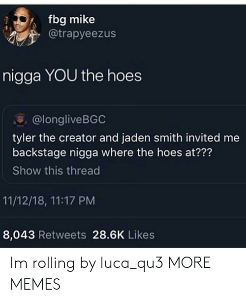 where the hoes at: fbg mike  @trapyeezus  nigga YOU the hoes  @longliveBGC  tyler the creator and jaden smith invited me  backstage nigga where the hoes at???  Show this thread  11/12/18, 11:17 PM  8,043 Retweets 28.6K Likes Im rolling by luca_qu3 MORE MEMES