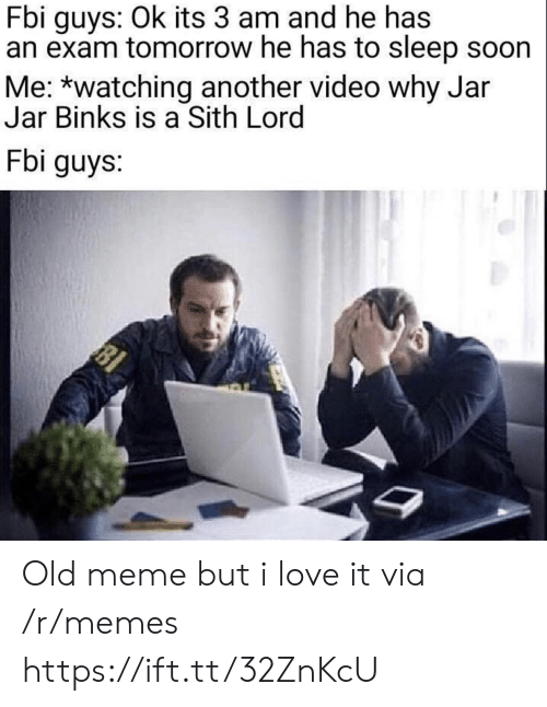 Fbi, Jar Jar Binks, and Love: Fbi guys: Ok its 3 am and he has  an exam tomorrow he has to sleep soon  Me: *watching another video why Jar  Jar Binks is a Sith Lord  Fbi guys:  81 Old meme but i love it via /r/memes https://ift.tt/32ZnKcU