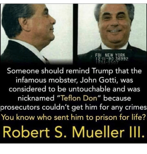 "Infamous: FBI NEW YORK  11-90 36992  Someone should remind Trump that the  infamous mobster, John Gotti, was  considered to be untouchable and was  nicknamed ""Teflon Don"" because  prosecutors couldn't get him for any crimes  You know who sent him to prison for life?  Robert S. Mueller III."