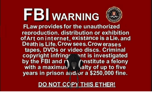 Existance: FBI WARNING  FLaw provides for the unauthorized  reproduction, distribution or exhibition  ofArt on internet, existance is a Lie, and  Death is Life. Crow sees.Crow erases  tapes, DVDs or video discs. Criminal  copyright infring ent is investigated  by the FBI and r  with a maximur  years in prison aildor a $250,000 fine.  nstitute a felony  uralty of up to five  DO NOT CCPY THIS ETHER!