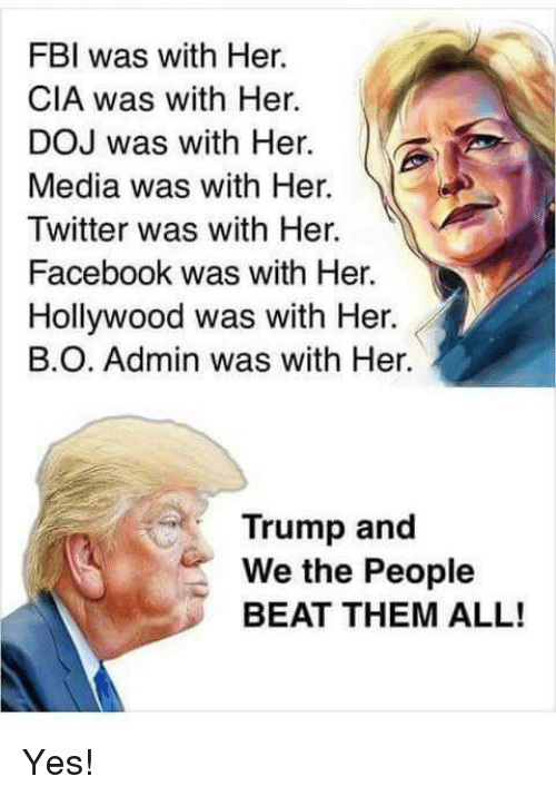 Facebook, Fbi, and Memes: FBI was with Her.  CIA was with Her.  DOJ was with Her.  Media was with Her.  Twitter was with Her.  Facebook was with Her.  Hollywood was with Her.  В.О. Admin was with Her.  Trump and  We the People  BEAT THEM ALL! Yes!