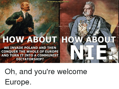 Polish Meme: FBIPOLEMICAL POLISH MEMES  HOW ABOUT HOW ABOUT  NIE  WE INVADE POLAND AND THEN  CONQUER THE WHOLE OF EUROPE  AND TURN IT INTO A COMMUNIST  DICTATORSHIP? Oh, and you're welcome Europe.