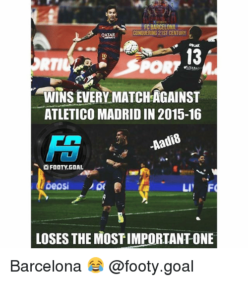 rti: FC BARCELONA  CONQUERING 21ST CENTURY  QATAR  OBLAK  13  10  RTI  WINS EVERY MATCHAGAINST  ATLETICO MADRID IN 2015-16  FS  Aadis  .阃FOOTY.GOAL  LOSES THE MOST IMPORTANT ONE Barcelona 😂 @footy.goal