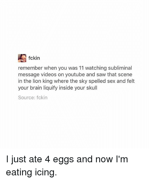 Ironic, Saw, and Sex: fckin  remember when you was 11 watching subliminal  message videos on youtube and saw that scene  in the lion king where the sky spelled sex and felt  your brain liquify inside your skull  Source: fckin I just ate 4 eggs and now I'm eating icing.