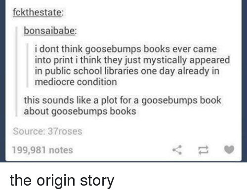 origin story: fckthestate:  bonsaibabe  i dont think goosebumps books ever came  into print i think they just mystically appeared  in public school libraries one day already in  mediocre condition  this sounds like a plot for a goosebumps book  about goosebumps books  Source: 37roses  199,981 notes the origin story