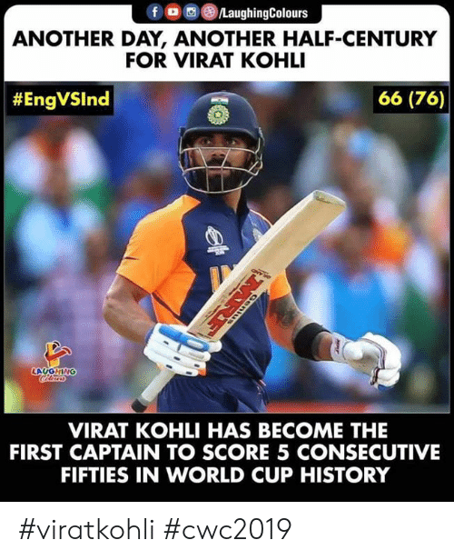 Viratkohli: fD LaughingColours  ANOTHER DAY, ANOTHER HALF-CENTURY  FOR VIRAT KOHLI  66 (76)  #EngVSlnd  LAUGHING  VIRAT KOHLI HAS BECOME THE  FIRST CAPTAIN TO SCORE 5 CONSECUTIVE  FIFTIES IN WORLD CUP HISTORY  MRE #viratkohli #cwc2019