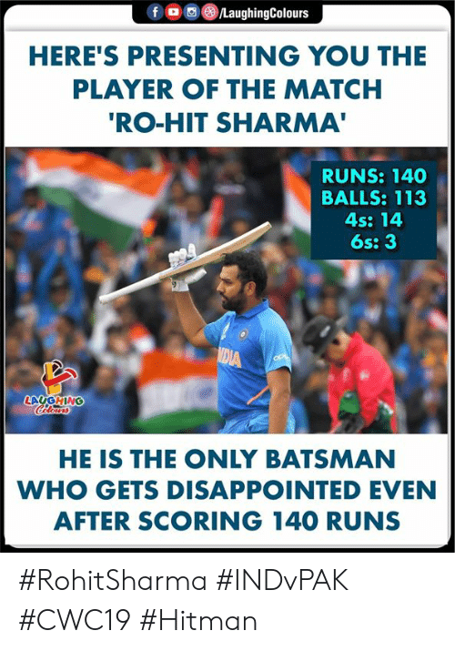Disappointed, Match, and Indianpeoplefacebook: fD  /LaughingColours  HERE'S PRESENTING YOU THE  PLAYER OF THE MATCH  'RO-HIT SHARMA'  RUNS: 140  BALLS: 113  4s: 14  6s: 3  MEIA  LAUGHING  Celours  HE IS THE ONLY BATSMAN  WHO GETS DISAPPOINTED EVEN  AFTER SCORING 140 RUNS #RohitSharma #INDvPAK #CWC19 #Hitman