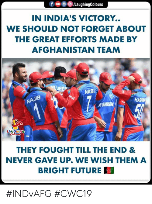 Future, Afghanistan, and Never: fD  /LaughingColours  IN INDIA'S VICTORY.  WE SHOULD NOT FORGET ABOUT  THE GREAT EFFORTS MADE BY  AFGHANISTAN TEAM  UJEE  NABI  NAJIB  HASHMAT  12  AFGIANISTAN  LAUGHING  Colerss  THEY FOUGHT TILL THE END &  NEVER GAVE UP. WE WISH THEM A  BRIGHT FUTURE #INDvAFG #CWC19