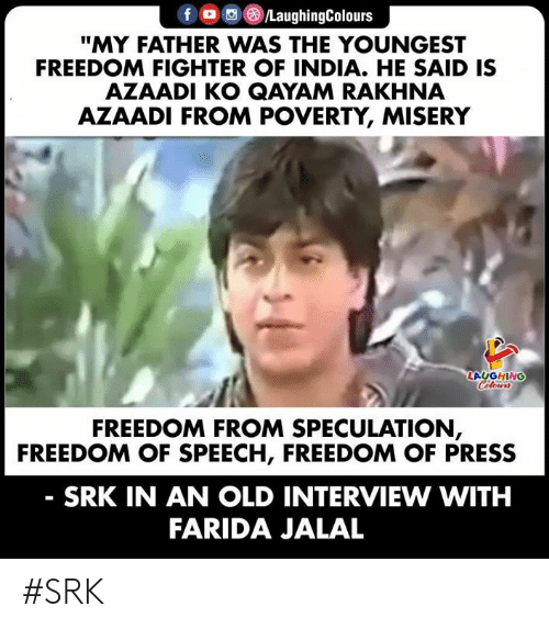 "srk: fD /LaughingColours  ""MY FATHER WAS THE YOUNGEST  FREEDOM FIGHTER OF INDIA. HE SAID IS  AZAADI KO QAYAM RAKHNA  AZAADI FROM POVERTY, MISERY  LAUGHING  Celours  FREEDOM FROM SPECULATION,  FREEDOM OF SPEECH, FREEDOM OF PRESS  SRK IN AN OLD INTERVIEW WITH  FARIDA JALAL #SRK"