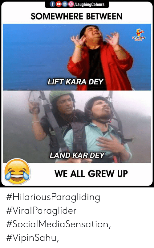 Indianpeoplefacebook, Kara, and Lift: fD LaughingColours  SOMEWHERE BETWEEN  LAUGHING  LIFT KARA DEY  LAND KAR DEY  WE ALL GREW UP #HilariousParagliding #ViralParaglider #SocialMediaSensation, #VipinSahu,