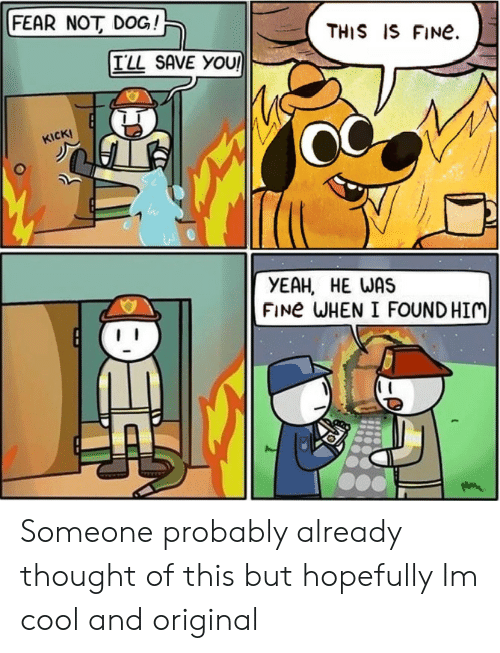 Yeah, Cool, and Fear: FEAR NOT DOG  THIS IS FINE.  ILL SAVE YOU  KICK!  YEAH HE WAS  FINE WHEN I FOUND HIM Someone probably already thought of this but hopefully Im cool and original