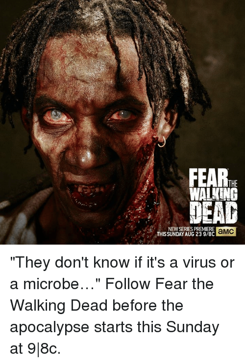 """Fear The Walking Dead: FEAR  THE  WALKING  LEAG  NEWSERIES PREMIERE  aMC  THIS SUNDAY AUG 23 9/8C """"They don't know if it's a virus or a microbe…""""   Follow Fear the Walking Dead before the apocalypse starts this Sunday at 9 8c."""