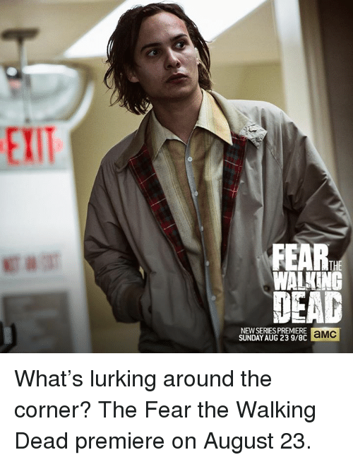 Fear The Walking Dead: FEAR  WALKING  NEWSERIES PREMIERE  aMC  SUNDAY AUG 23 9/8C What's lurking around the corner? The Fear the Walking Dead premiere on August 23.