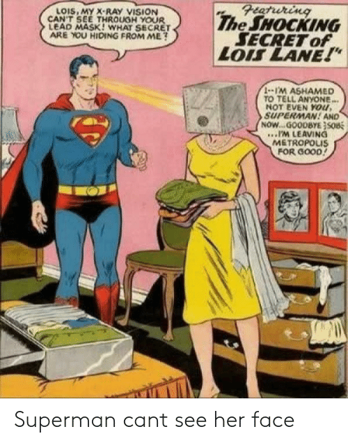 "Superman, Vision, and Good: Featuring  The SHOCKING  SECRET of  LOIS LANE!""  LOIS, MY X-RAY VISION  CAN'T SEE THROUGH YOUR  LEAD MASK! WHAT SECRET  ARE YOU HIDING FROM ME?  1-1'M ASHAMED  TO TELL ANYONE...  NOT EVEN YOu,  SUPERMAN! AND  NOW...GOODBYE}SOB  .IM LEAVING  METROPOLIS  FOR GOOD! Superman cant see her face"