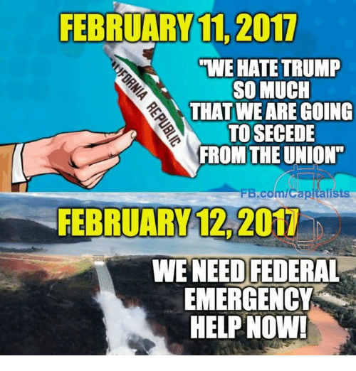 "Memes, 🤖, and Union: FEBRUARY 11, 2011  WE HATE TRUMP  SO MUCH  THAT WE ARE GOING  TO SECEDE  FROM THE UNION""  Bcom/capitalists  WE NEED FEDERAL  EMERGENCY  HELP NOW!"
