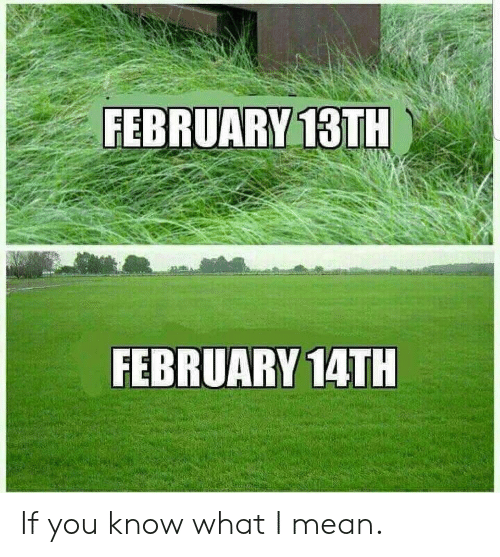 If You Know What I: FEBRUARY 13TH  FEBRUARY 14TH If you know what I mean.