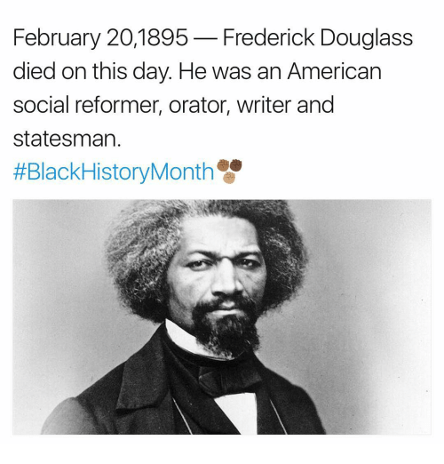 Frederick Douglass: February 20,1895  Frederick Douglass  died on this day. He was an American  social reformer, orator, writer and  Statesman