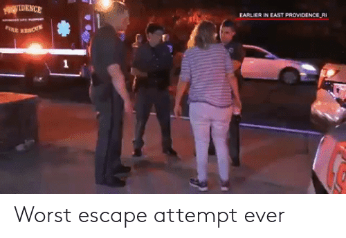 Providence: FEDENCE  EARLIER IN EAST PROVIDENCE_RI  FIE BESCUE Worst escape attempt ever