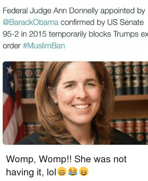 womp: Federal Judge Ann Donnelly appointed by  @BarackObama confirmed by US Senate  95-2 in 2015 temporarily blocks Trumps ex  order  Womp, Womp!! She was not having it, lol😁😂😄