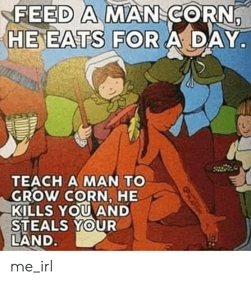 Irl, Me IRL, and Corn: FEED A MAN CORN,  HE EATS FOR A DAY  TEACH A MAN TO  GROW CORN, HE  KILLS YOU AND  STEALS YOUR  LAND. me_irl