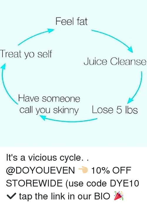 Vicious Cycle: Feel fat  Treat yo self  Juice Cleanse  Have someone  call you skinny  Lose 5 lbs It's a vicious cycle. . @DOYOUEVEN 👈🏼 10% OFF STOREWIDE (use code DYE10 ✔️ tap the link in our BIO 🎉