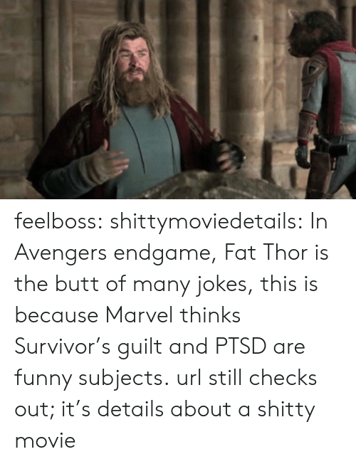 url: feelboss:  shittymoviedetails: In Avengers endgame, Fat Thor is the butt of many jokes, this is because Marvel thinks Survivor's guilt and PTSD are funny subjects. url still checks out; it's details about a shitty movie