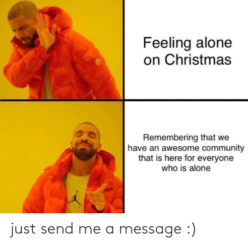 For Everyone: Feeling alone  on Christmas  Remembering that we  have an awesome community  that is here for everyone  who is alone just send me a message :)