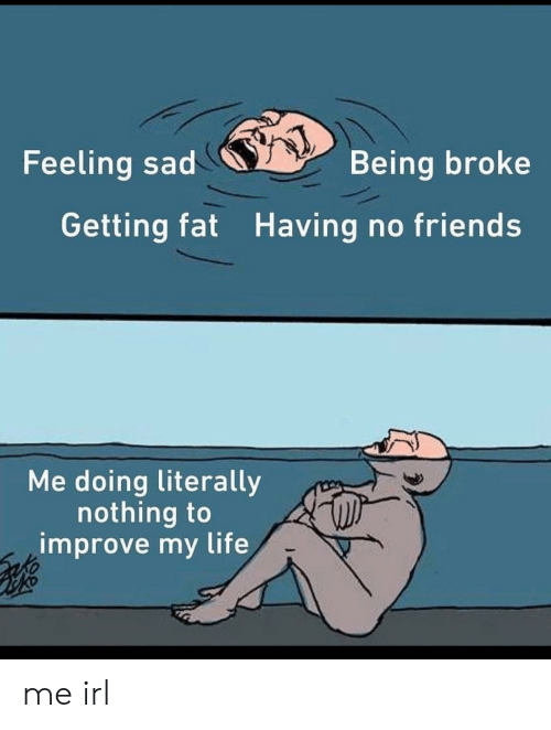 Being Broke, Friends, and Life: Feeling sad  Being broke  Getting fat Having no friends  Me doing literally  nothing to  improve my life me irl