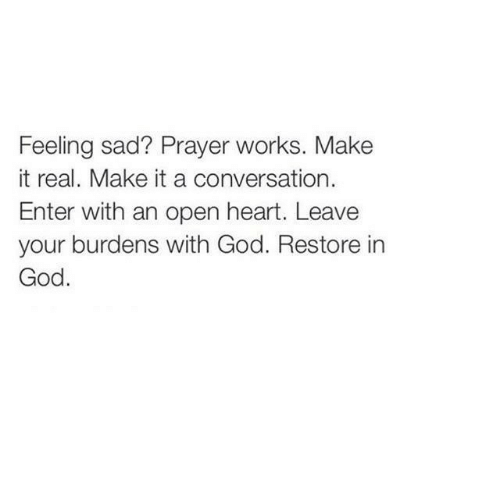 It Real: Feeling sad? Prayer works. Make  it real. Make it a conversation.  Enter with an open heart. Leave  your burdens with God. Restore in  God.