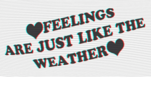 The Weather, Weather, and Like: FEELINGS  ARE JUST LIKE THE  WEATHER