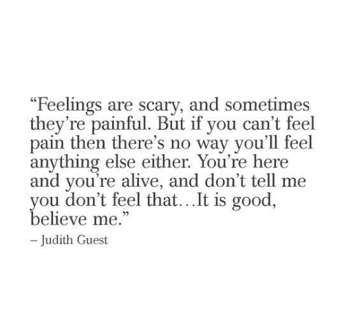 "Alive, Good, and Pain: ""Feelings are scary, and sometimes  they're painful. But if you can't feel  pain then there's no way you'll feel  anything else either. You're here  and you're alive, and don't tell me  you don't feel that...It is good,  believe me.""  -Judith Guest"